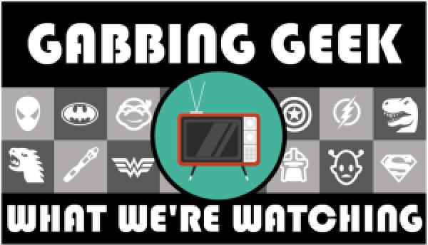 Gabbing Geek What We're Watching